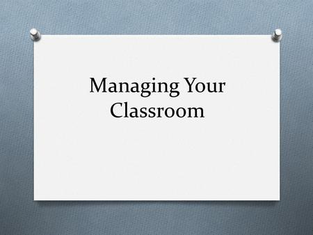 Managing Your Classroom. A majority of classroom management occurs before the students enter the classroom.