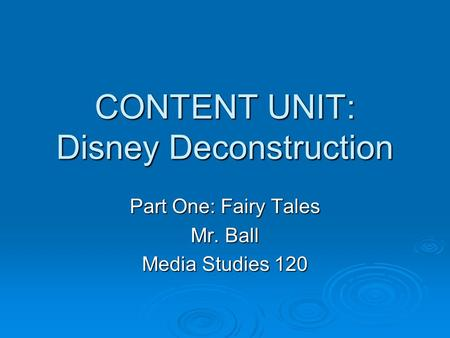 CONTENT UNIT: Disney Deconstruction Part One: Fairy Tales Mr. Ball Media Studies 120.