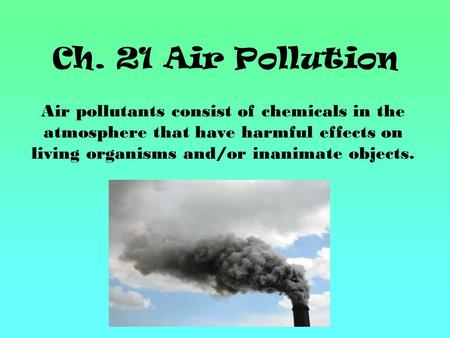 Ch. 21 Air Pollution Air pollutants consist of chemicals in the atmosphere that have harmful effects on living organisms and/or inanimate objects.