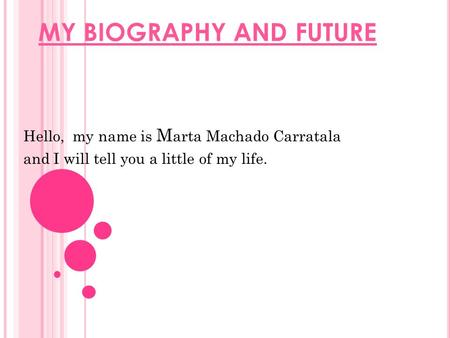 MY BIOGRAPHY AND FUTURE Hello, my name is M arta Machado Carratala and I will tell you a little of my life.