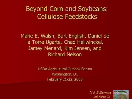 Beyond Corn and Soybeans: Cellulose Feedstocks Marie E. Walsh, Burt English, Daniel de la Torre Ugarte, Chad Hellwinckel, Jamey Menard, Kim Jensen, and.