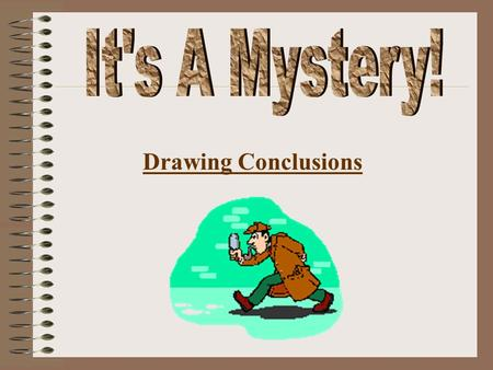 Drawing Conclusions When you draw a conclusion you use 2 things: What you know in your head. and What you've read in the story. A conclusion is the decision.