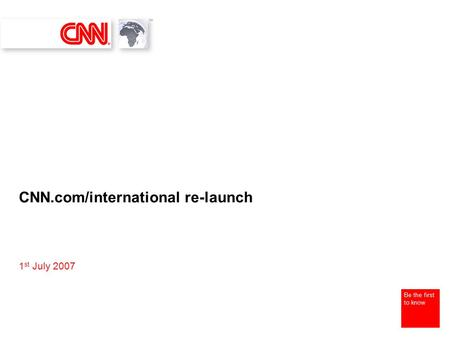 Be the first to know CNN.com/international re-launch 1 st July 2007.
