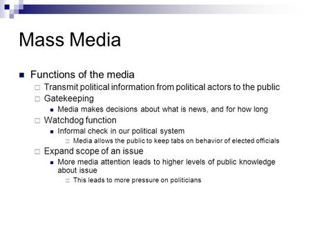 Mass Media Functions of the media  Transmit political information from political actors to the public  Gatekeeping Media makes decisions about what is.