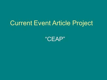 "Current Event Article Project ""CEAP"". Projects = 50 points This project is EASY, but take it SERIOUSLY. Follow the schedule In class when you walk in."