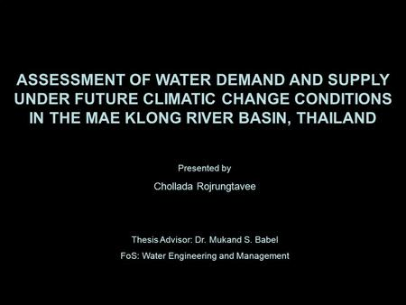 ASSESSMENT OF WATER DEMAND AND SUPPLY UNDER FUTURE CLIMATIC CHANGE CONDITIONS IN THE MAE KLONG RIVER BASIN, THAILAND Presented by Chollada Rojrungtavee.