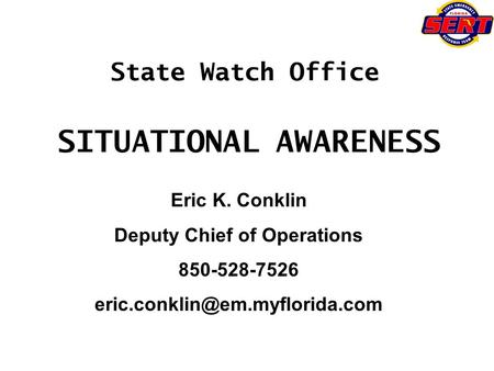 State Watch Office SITUATIONAL AWARENESS Eric K. Conklin Deputy Chief of Operations 850-528-7526