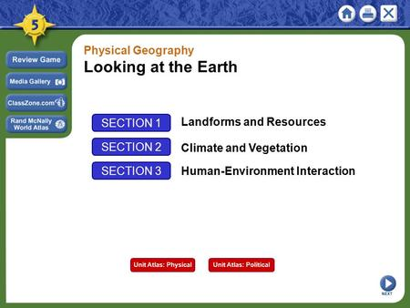 SECTION 1 Landforms and Resources SECTION 2 Climate and Vegetation Physical Geography Looking at the Earth NEXT SECTION 3 Human-Environment Interaction.