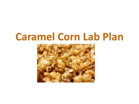 Caramel Corn Lab Plan. Microwave Caramel Corn Ingredients: 3-3.5 quarts popcorn, popped (2 bags) 1 c. brown sugar 1 stick margarine ¼ c. light corn syrup.