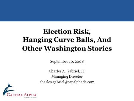 Election Risk, Hanging Curve Balls, And Other Washington Stories September 10, 2008 Charles A. Gabriel, Jr. Managing Director