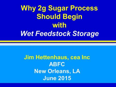 Why 2g Sugar Process Should Begin with Wet Feedstock Storage Jim Hettenhaus, cea Inc ABFC New Orleans, LA June 2015.