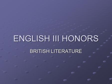 ENGLISH III HONORS BRITISH LITERATURE. The Course: Survey of different literary/historic periods Development of the English language Understanding/Identifying.