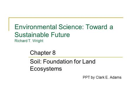 Environmental Science: Toward a Sustainable Future Richard T. Wright Soil: Foundation for Land Ecosystems PPT by Clark E. Adams Chapter 8.