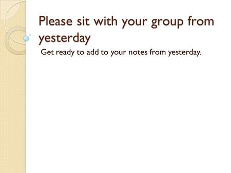 Please sit with your group from yesterday Get ready to add to your notes from yesterday.