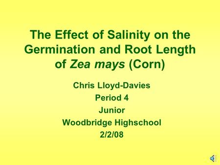 The Effect of Salinity on the Germination and Root Length of Zea mays (Corn) Chris Lloyd-Davies Period 4 Junior Woodbridge Highschool 2/2/08.