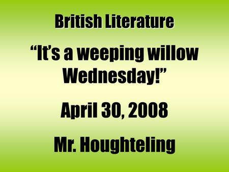 "British Literature ""It's a weeping willow Wednesday!"" April 30, 2008 Mr. Houghteling."