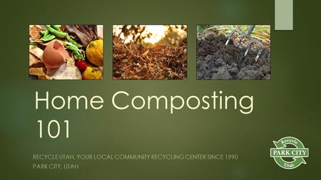 Home Composting 101 RECYCLE UTAH, YOUR LOCAL COMMUNITY RECYCLING CENTER SINCE 1990 PARK CITY, UTAH.
