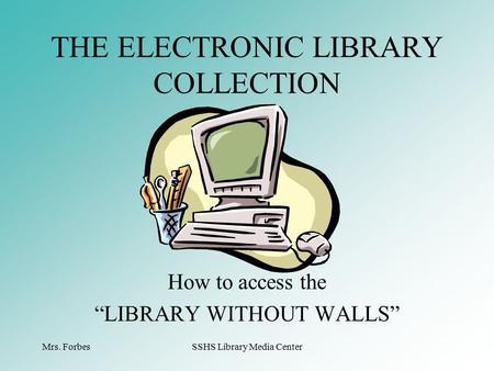 "Mrs. ForbesSSHS Library Media Center How to access the ""LIBRARY WITHOUT WALLS"" THE ELECTRONIC LIBRARY COLLECTION."
