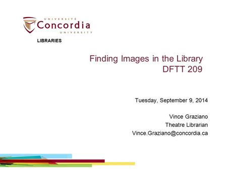 Finding Images in the Library DFTT 209 Tuesday, September 9, 2014 Vince Graziano Theatre Librarian LIBRARIES.