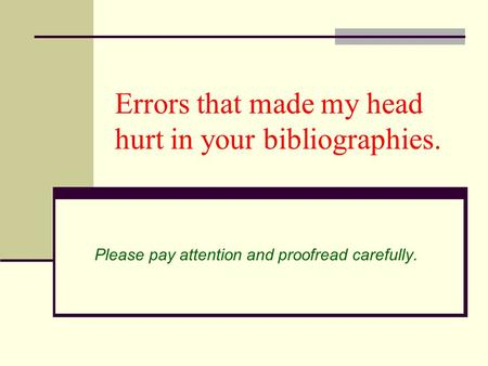 Errors that made my head hurt in your bibliographies. Please pay attention and proofread carefully.