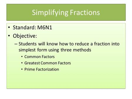 Simplifying Fractions Standard: M6N1 Objective: – Students will know how to reduce a fraction into simplest form using three methods Common Factors Greatest.