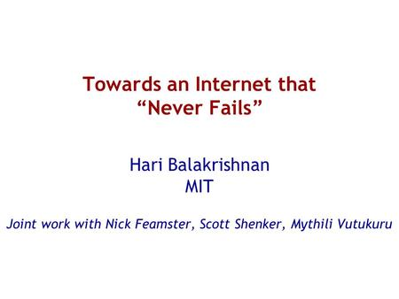 "Towards an Internet that ""Never Fails"" Hari Balakrishnan MIT Joint work with Nick Feamster, Scott Shenker, Mythili Vutukuru."
