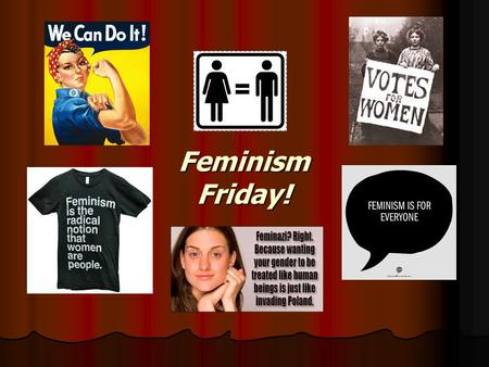 Feminism Friday!. Feminism Defined First-Wave Feminism Time Period: 19 th & Early 20 th Centuries Time Period: 19 th & Early 20 th Centuries Goal: Women's.