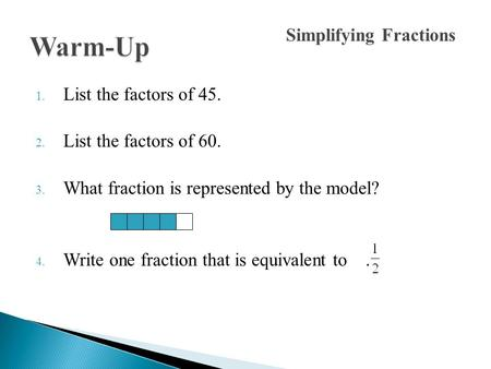 1. List the factors of 45. 2. List the factors of 60. 3. What fraction is represented by the model? 4. Write one fraction that is equivalent to. Simplifying.