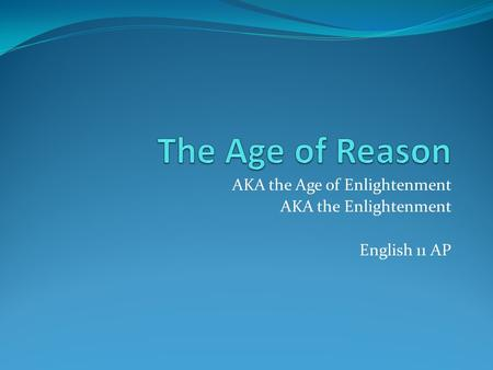 AKA the Age of Enlightenment AKA the Enlightenment English 11 AP.
