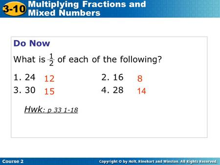 Course 2 3-10 Multiplying Fractions and Mixed Numbers Do Now What is of each of the following? 1. 242. 16 3. 304. 28 128 15 1 2 14 Hwk : p 33 1-18.