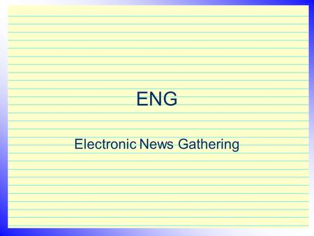 "ENG Electronic News Gathering. ENG Reporting– what is it? The essence of Electronic News Gathering is ""getting the story"" and presenting the information."