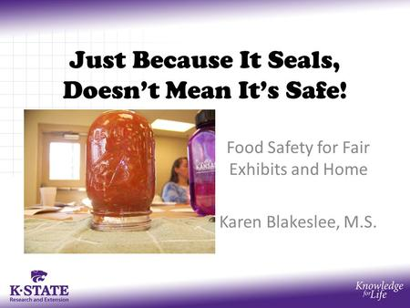 Just Because It Seals, Doesn't Mean It's Safe! Food Safety for Fair Exhibits and Home Karen Blakeslee, M.S.