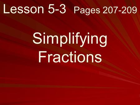 Lesson 5-3 Pages 207-209 Simplifying Fractions. What you will learn! How to write fractions in simplest form.