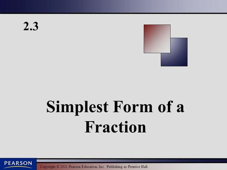 Copyright © 2011 Pearson Education, Inc. Publishing as Prentice Hall. 2.3 Simplest Form of a Fraction.