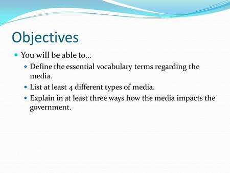Objectives You will be able to… Define the essential vocabulary terms regarding the media. List at least 4 different types of media. Explain in at least.