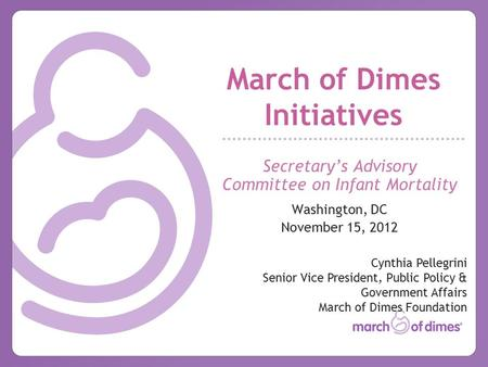 March of Dimes Initiatives Secretary's Advisory Committee on Infant Mortality Washington, DC November 15, 2012 Cynthia Pellegrini Senior Vice President,
