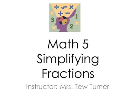 Math 5 Simplifying Fractions Instructor: Mrs. Tew Turner.
