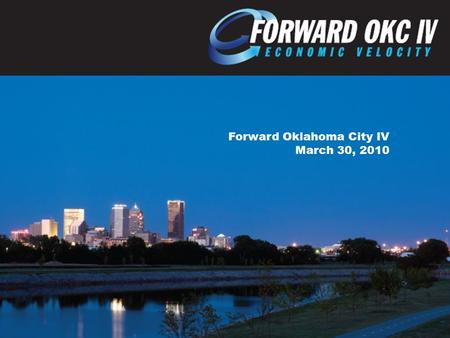 Forward Oklahoma City IV March 30, 2010. FORWARD OKLAHOMA CITY AIMS TO: Create Quality Jobs Increase Capital Investment Retain Existing Business Improve.