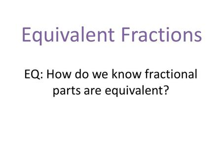 Equivalent Fractions EQ: How do we know fractional parts are equivalent?