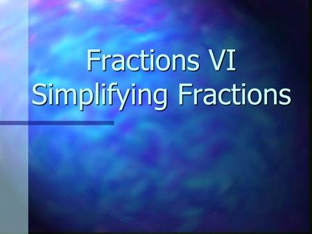 Fractions VI Simplifying Fractions. Factor A number that divides evenly into another. A number that divides evenly into another. Factors of 24 are 1,2,