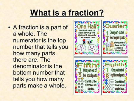 What is a fraction? A fraction is a part of a whole. The numerator is the top number that tells you how many parts there are. The denominator is the bottom.