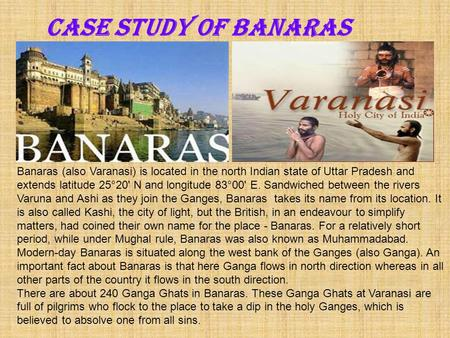 Case Study of BANARAS Banaras (also Varanasi) is located in the north Indian state of Uttar Pradesh and extends latitude 25°20' N and longitude 83°00'