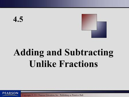 Copyright © 2011 Pearson Education, Inc. Publishing as Prentice Hall. 4.5 Adding and Subtracting Unlike Fractions.