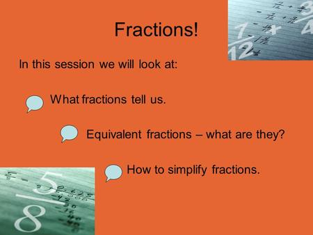 Fractions! In this session we will look at: What fractions tell us. Equivalent fractions – what are they? How to simplify fractions.