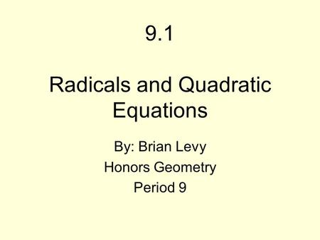 9.1 Radicals and Quadratic Equations By: Brian Levy Honors Geometry Period 9.