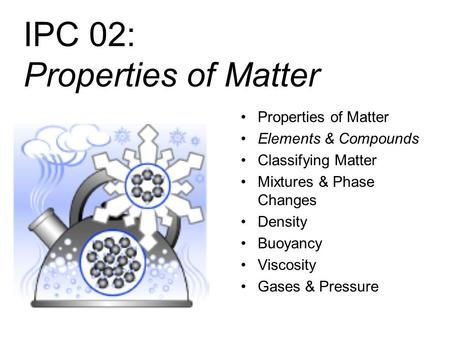 IPC 02: Properties of Matter Properties of Matter Elements & Compounds Classifying Matter Mixtures & Phase Changes Density Buoyancy Viscosity Gases &