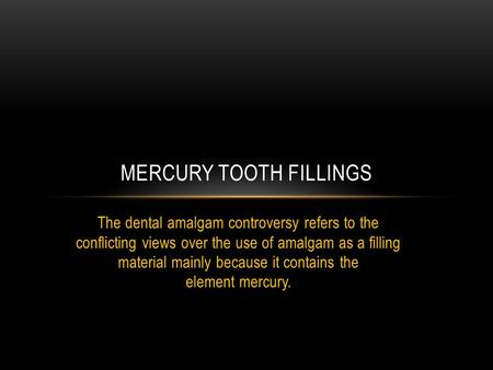 The dental amalgam controversy refers to the conflicting views over the use of amalgam as a filling material mainly because it contains the element mercury.