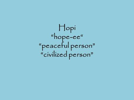 "Hopi ""hope-ee"" ""peaceful person"" ""civilized person"""