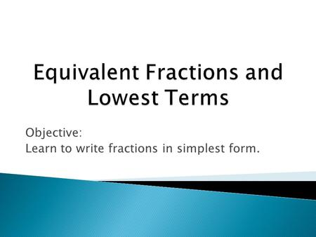 Objective: Learn to write fractions in simplest form.