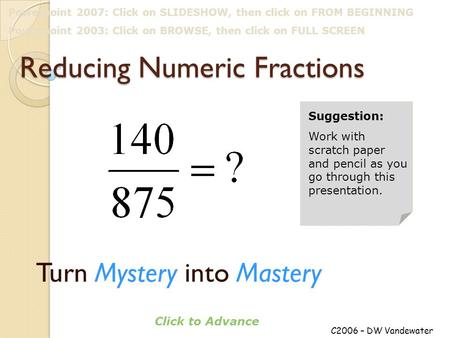 Reducing Numeric Fractions Turn Mystery into Mastery C2006 – DW Vandewater Click to Advance Suggestion: Work with scratch paper and pencil as you go through.